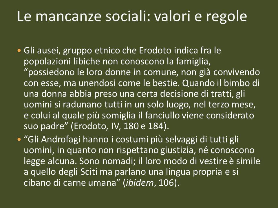 Le mancanze sociali: valori e regole Gli ausei, gruppo etnico che Erodoto indica fra le popolazioni libiche non conoscono la famiglia, possiedono le l