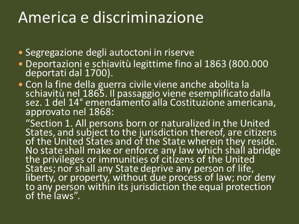 America e discriminazione Segregazione degli autoctoni in riserve Deportazioni e schiavitù legittime fino al 1863 (800.000 deportati dal 1700). Con la
