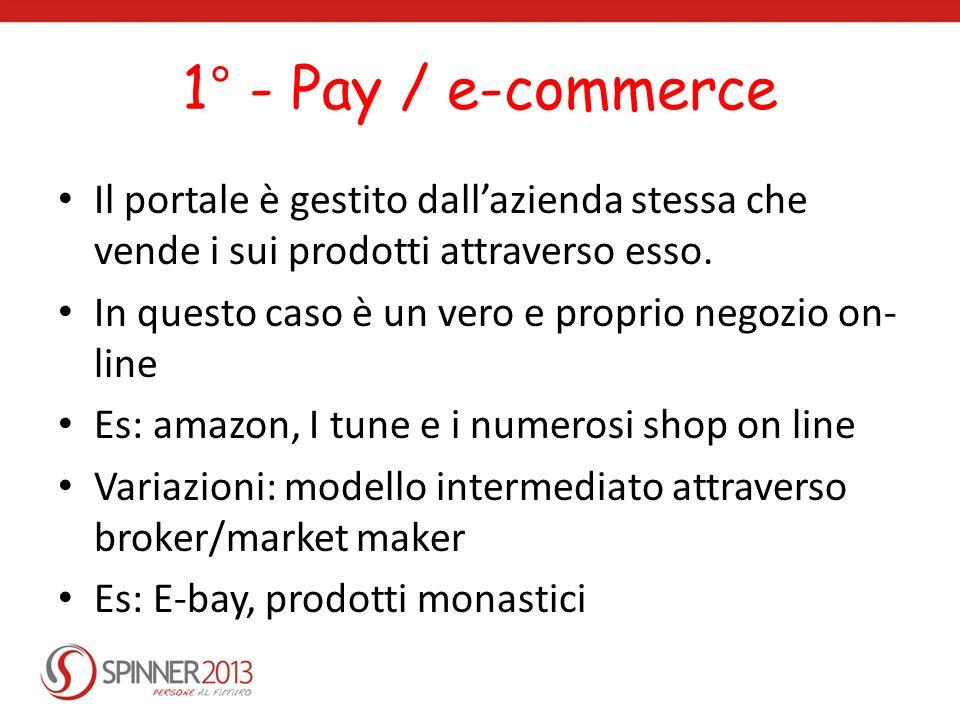 1° - Pay / e-commerce Il portale è gestito dallazienda stessa che vende i sui prodotti attraverso esso. In questo caso è un vero e proprio negozio on-