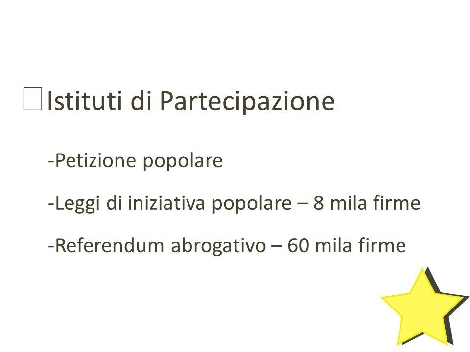 Istituti di Partecipazione -Petizione popolare -Leggi di iniziativa popolare – 8 mila firme -Referendum abrogativo – 60 mila firme