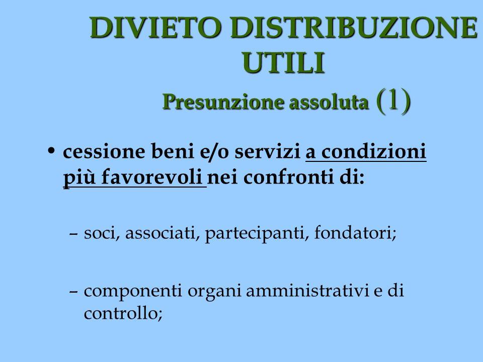 DIVIETO DISTRIBUZIONE UTILI Presunzione assoluta (1) cessione beni e/o servizi a condizioni più favorevoli nei confronti di: –soci, associati, parteci
