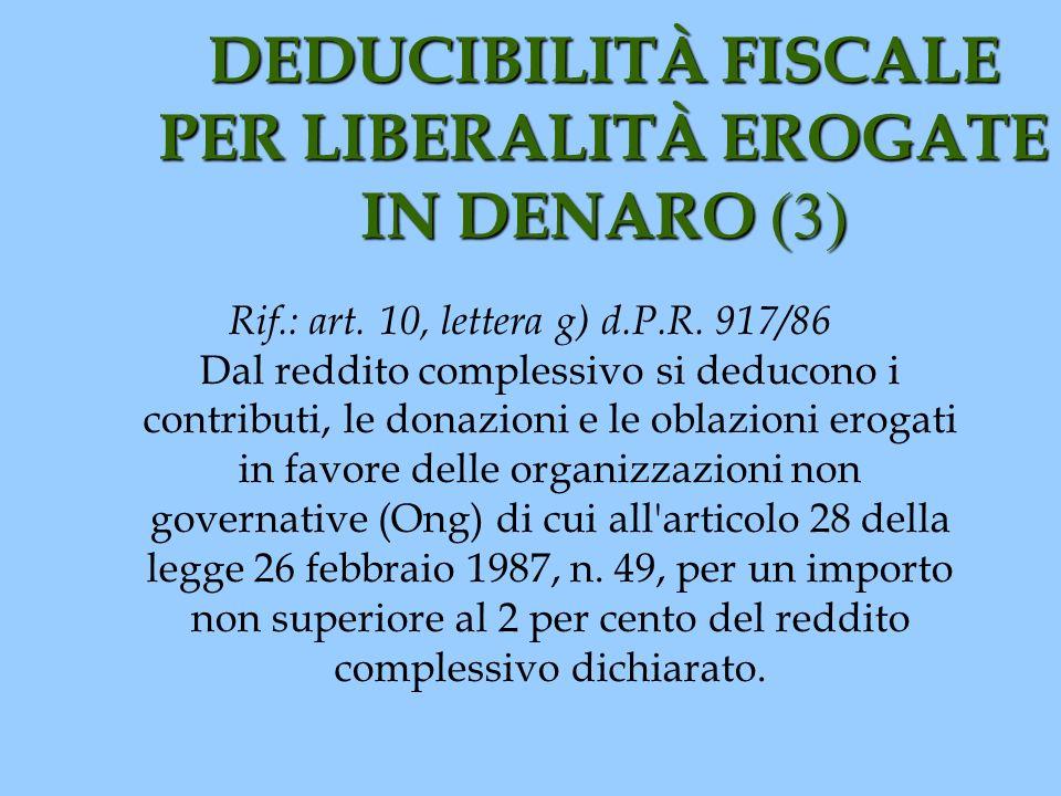 DEDUCIBILITÀ FISCALE PER LIBERALITÀ EROGATE IN DENARO (3) Rif.: art. 10, lettera g) d.P.R. 917/86 Dal reddito complessivo si deducono i contributi, le
