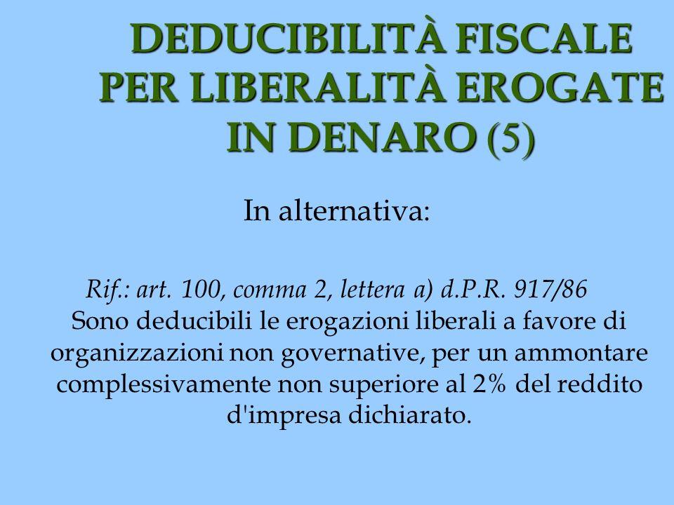 DEDUCIBILITÀ FISCALE PER LIBERALITÀ EROGATE IN DENARO (5) In alternativa: Rif.: art. 100, comma 2, lettera a) d.P.R. 917/86 Sono deducibili le erogazi