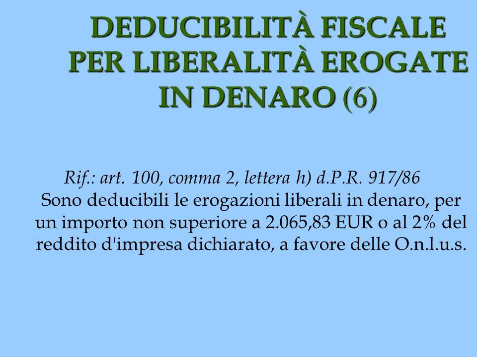 DEDUCIBILITÀ FISCALE PER LIBERALITÀ EROGATE IN DENARO (6) Rif.: art. 100, comma 2, lettera h) d.P.R. 917/86 Sono deducibili le erogazioni liberali in
