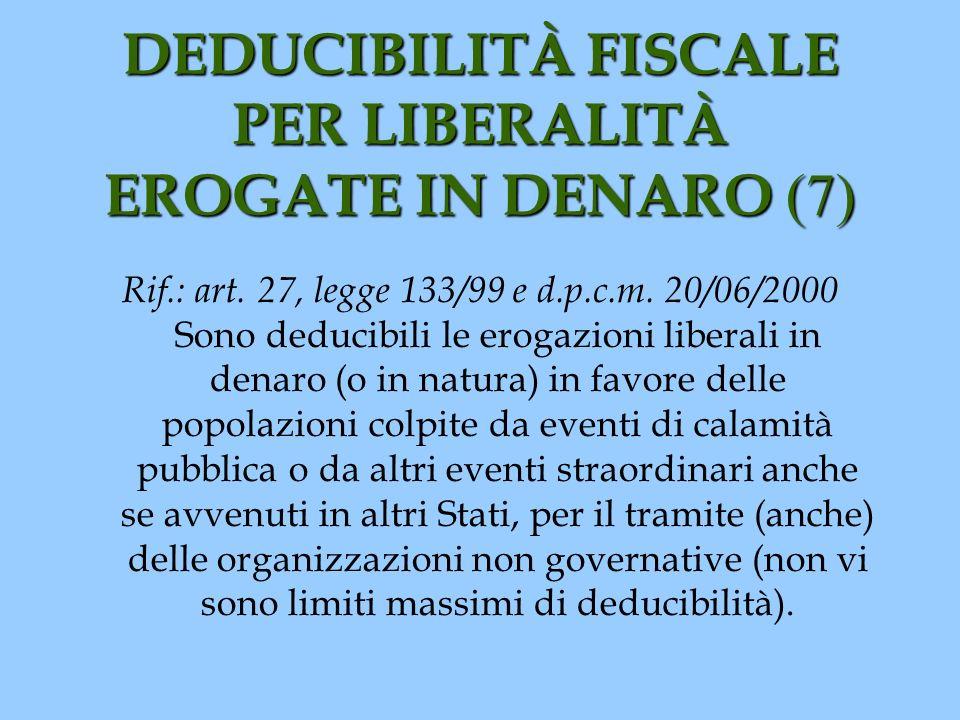 DEDUCIBILITÀ FISCALE PER LIBERALITÀ EROGATE IN DENARO (7) Rif.: art. 27, legge 133/99 e d.p.c.m. 20/06/2000 Sono deducibili le erogazioni liberali in