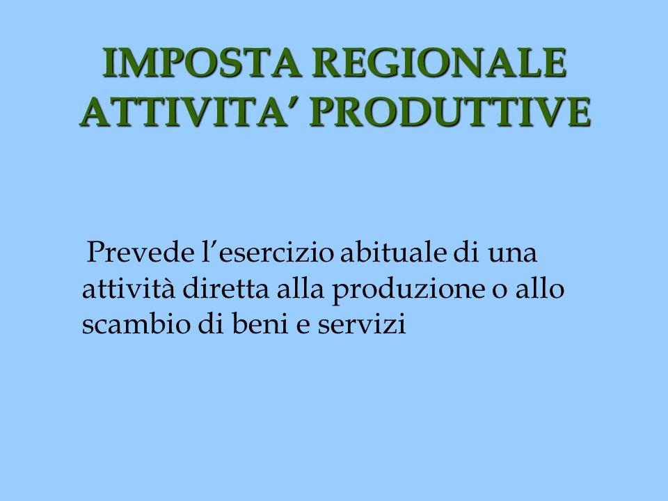 IMPOSTA REGIONALE ATTIVITA PRODUTTIVE Prevede lesercizio abituale di una attività diretta alla produzione o allo scambio di beni e servizi
