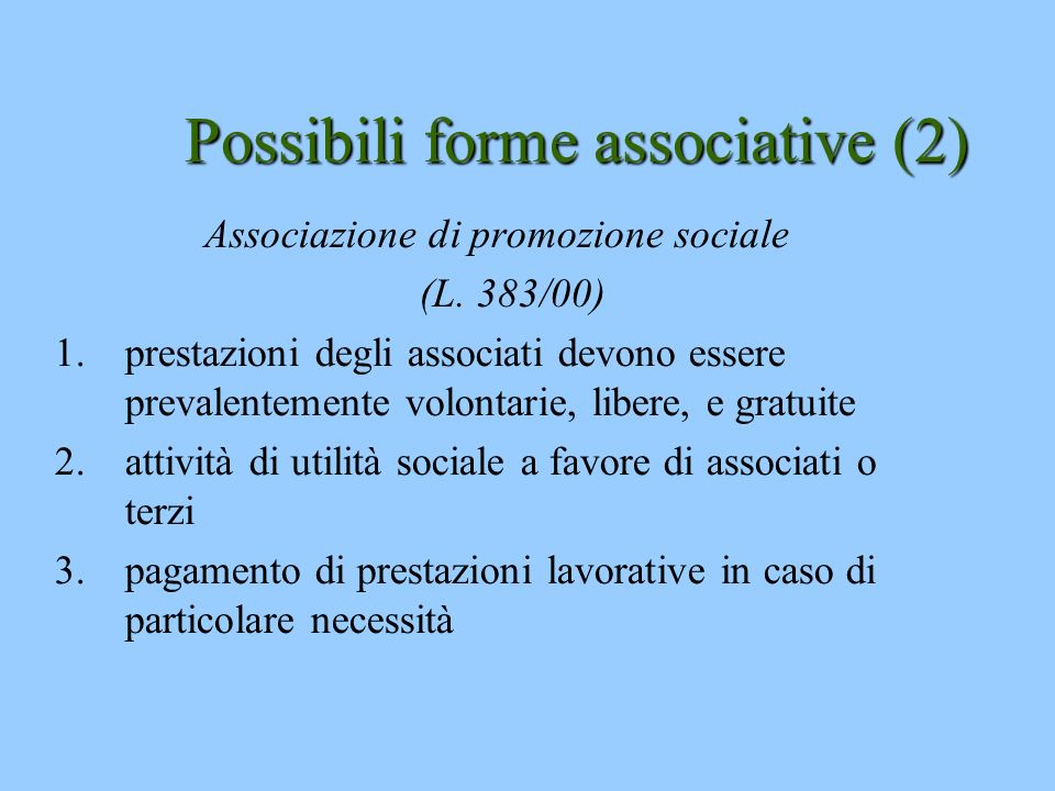 Possibili forme associative (2) Associazione di promozione sociale (L. 383/00) 1.prestazioni degli associati devono essere prevalentemente volontarie,