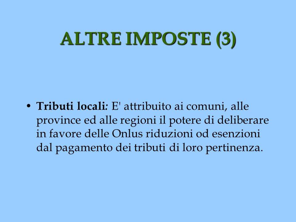 ALTRE IMPOSTE (3) Tributi locali : E' attribuito ai comuni, alle province ed alle regioni il potere di deliberare in favore delle Onlus riduzioni od e