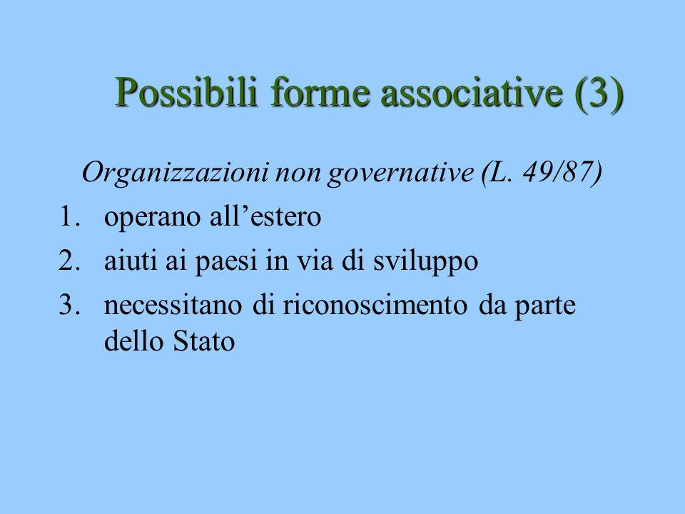 Possibili forme associative (3) Organizzazioni non governative (L. 49/87) 1.operano allestero 2.aiuti ai paesi in via di sviluppo 3.necessitano di ric