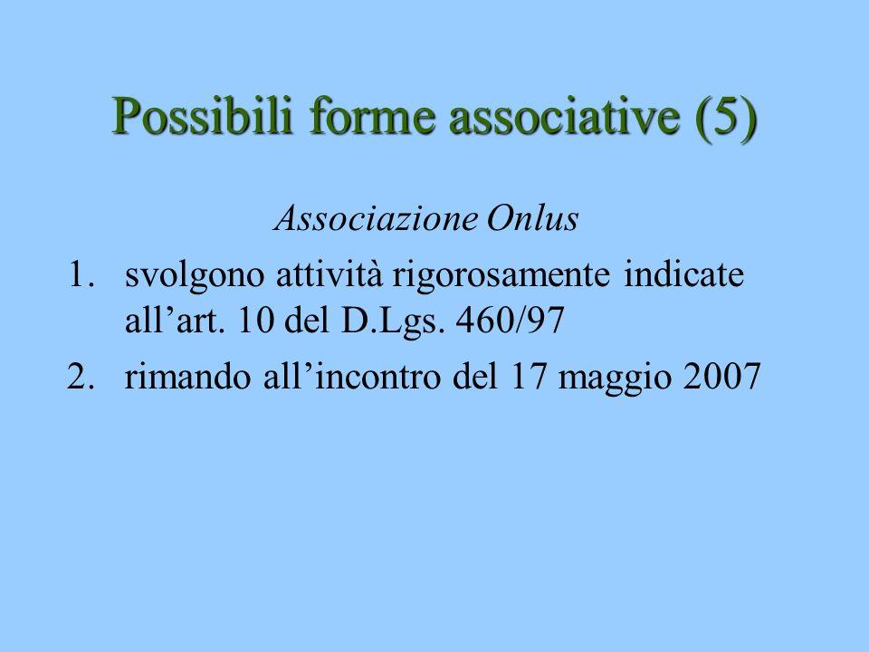 Possibili forme associative (5) Associazione Onlus 1.svolgono attività rigorosamente indicate allart. 10 del D.Lgs. 460/97 2.rimando allincontro del 1