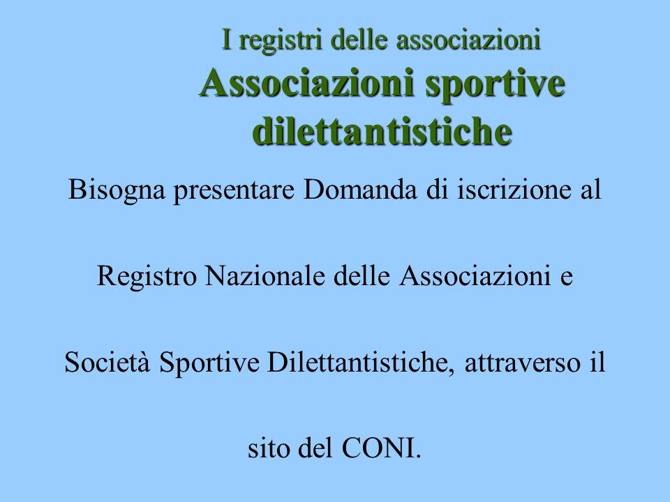 I registri delle associazioni Associazioni sportive dilettantistiche Bisogna presentare Domanda di iscrizione al Registro Nazionale delle Associazioni