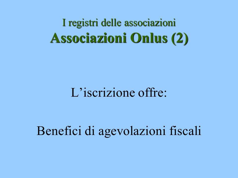I registri delle associazioni Associazioni Onlus (2) Liscrizione offre: Benefici di agevolazioni fiscali