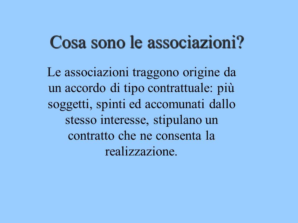 Cosa sono le associazioni? Le associazioni traggono origine da un accordo di tipo contrattuale: più soggetti, spinti ed accomunati dallo stesso intere