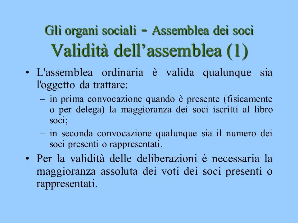 Gli organi sociali - Assemblea dei soci Validità dellassemblea (1) L'assemblea ordinaria è valida qualunque sia l'oggetto da trattare: –in prima convo