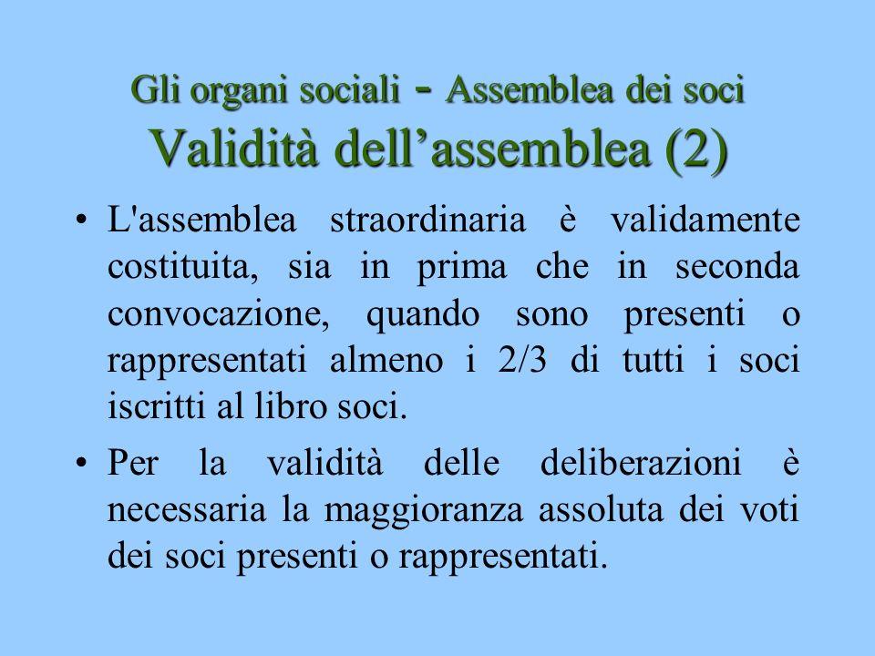 Gli organi sociali - Assemblea dei soci Validità dellassemblea (2) L'assemblea straordinaria è validamente costituita, sia in prima che in seconda con