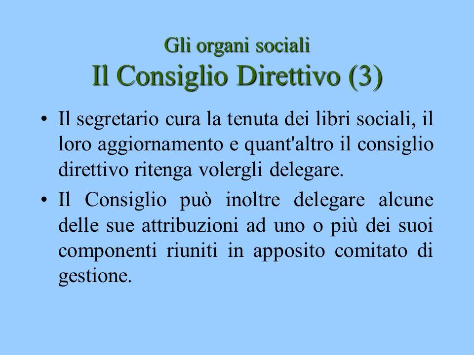 Gli organi sociali Il Consiglio Direttivo (3) Il segretario cura la tenuta dei libri sociali, il loro aggiornamento e quant'altro il consiglio diretti