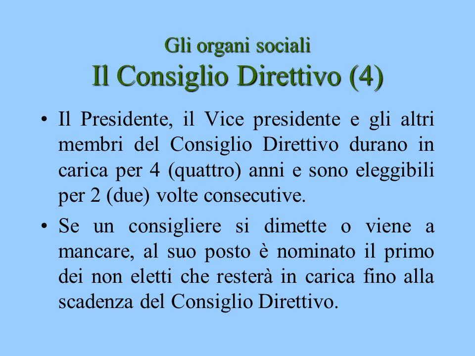 Gli organi sociali Il Consiglio Direttivo (4) Il Presidente, il Vice presidente e gli altri membri del Consiglio Direttivo durano in carica per 4 (qua
