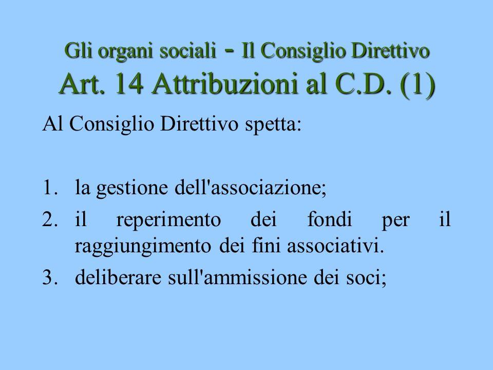 Gli organi sociali - Il Consiglio Direttivo Art. 14 Attribuzioni al C.D. (1) Al Consiglio Direttivo spetta: 1.la gestione dell'associazione; 2.il repe