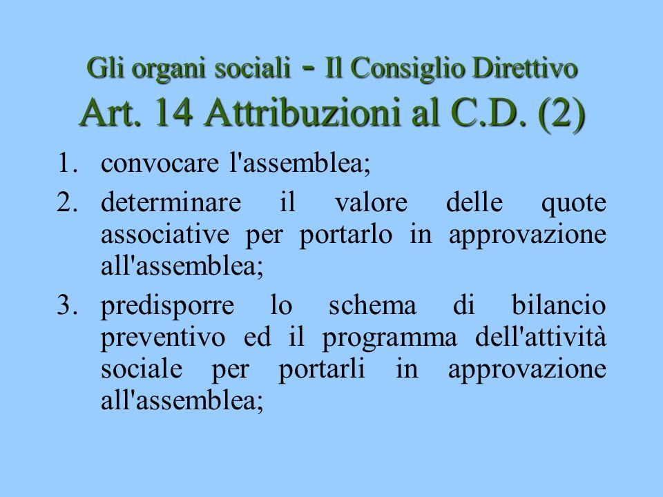 Gli organi sociali - Il Consiglio Direttivo Art. 14 Attribuzioni al C.D. (2) 1.convocare l'assemblea; 2.determinare il valore delle quote associative