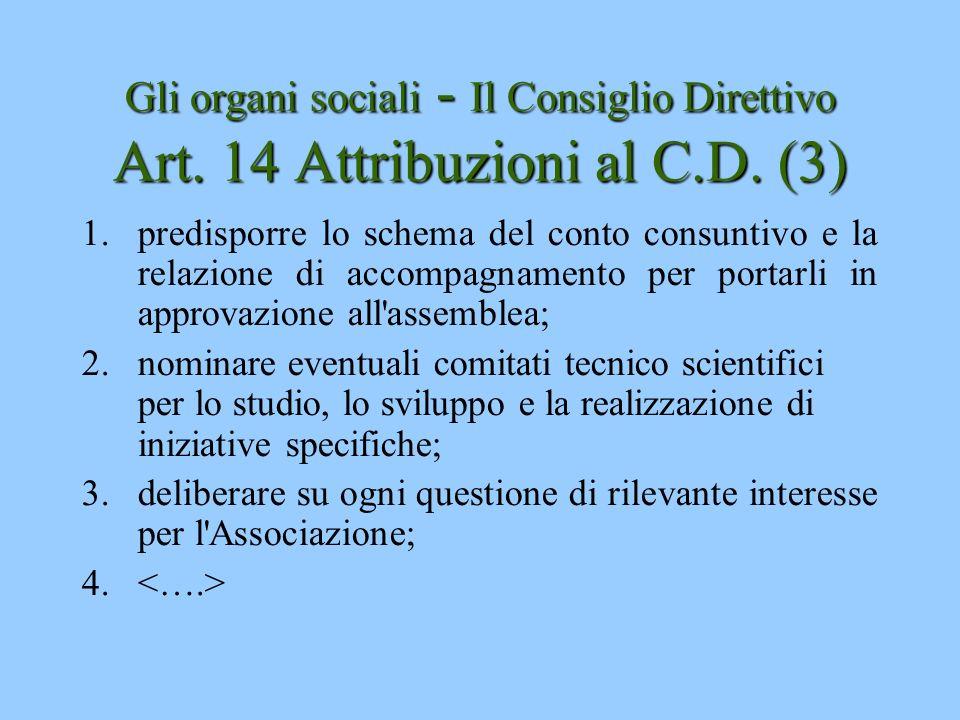 Gli organi sociali - Il Consiglio Direttivo Art. 14 Attribuzioni al C.D. (3) 1.predisporre lo schema del conto consuntivo e la relazione di accompagna
