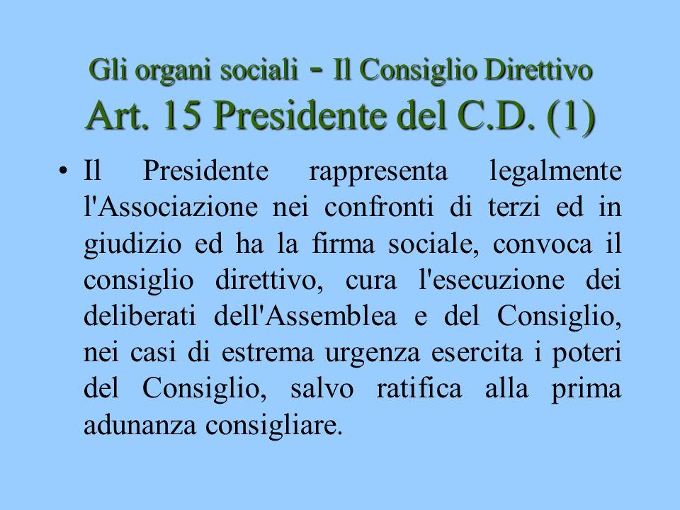 Gli organi sociali - Il Consiglio Direttivo Art. 15 Presidente del C.D. (1) Il Presidente rappresenta legalmente l'Associazione nei confronti di terzi