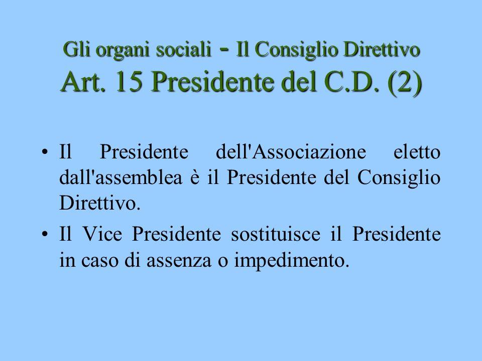 Gli organi sociali - Il Consiglio Direttivo Art. 15 Presidente del C.D. (2) Il Presidente dell'Associazione eletto dall'assemblea è il Presidente del