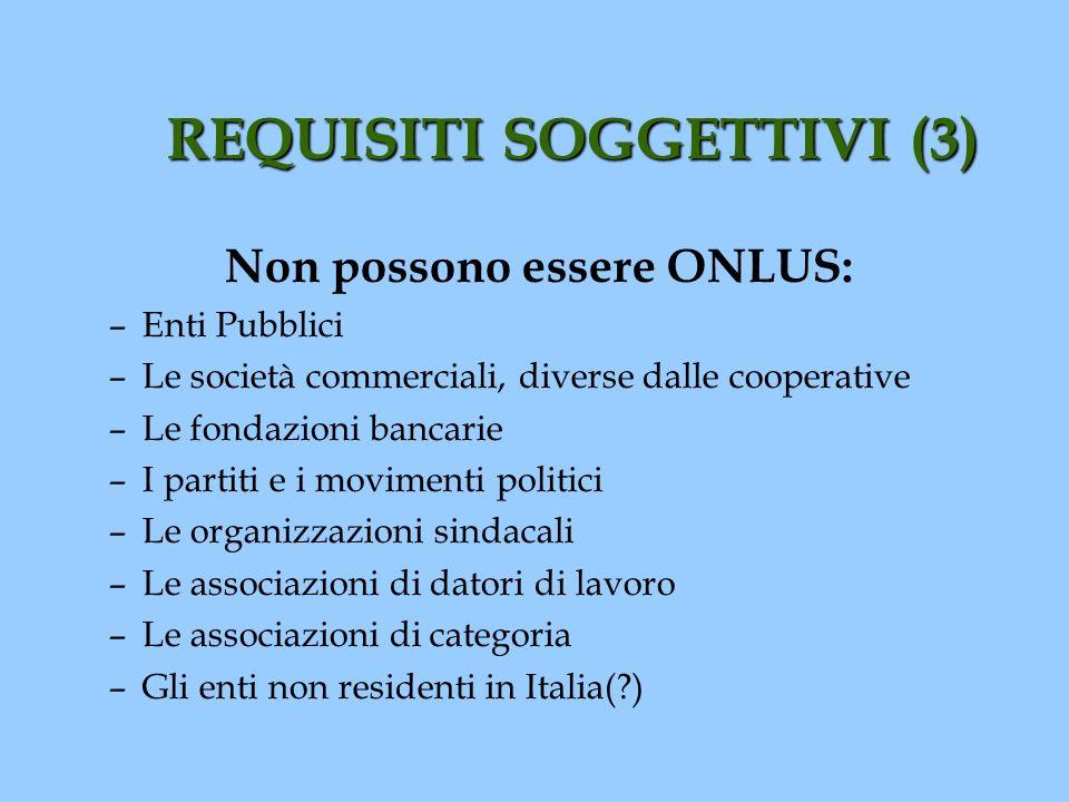 REQUISITI SOGGETTIVI (3) Non possono essere ONLUS: –Enti Pubblici –Le società commerciali, diverse dalle cooperative –Le fondazioni bancarie –I partit