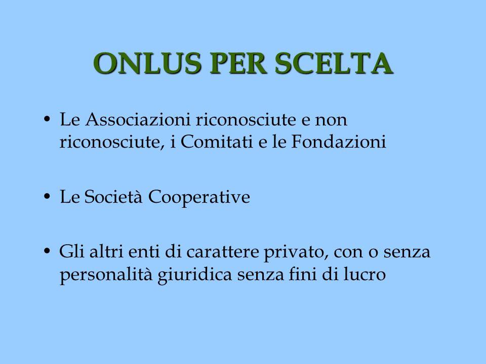 ONLUS PER SCELTA Le Associazioni riconosciute e non riconosciute, i Comitati e le Fondazioni Le Società Cooperative Gli altri enti di carattere privat