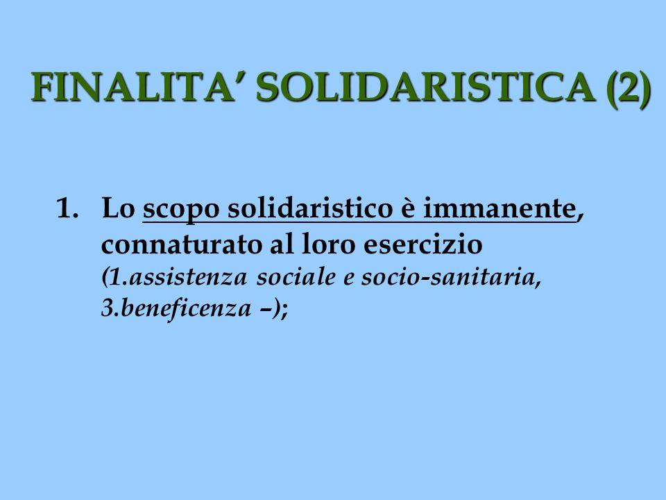 FINALITA SOLIDARISTICA (2) 1.Lo scopo solidaristico è immanente, connaturato al loro esercizio (1.assistenza sociale e socio-sanitaria, 3.beneficenza