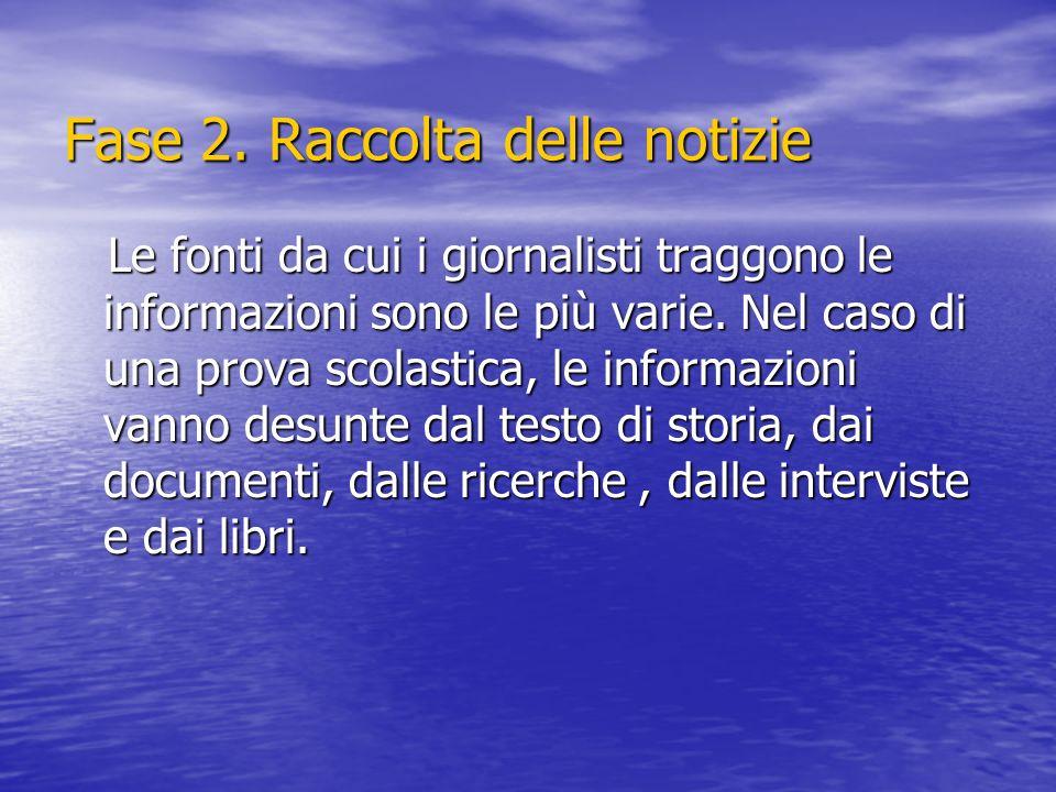 Fase 2. Raccolta delle notizie Le fonti da cui i giornalisti traggono le informazioni sono le più varie. Nel caso di una prova scolastica, le informaz