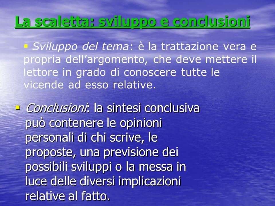 La scaletta: sviluppo e conclusioni Conclusioni: la sintesi conclusiva può contenere le opinioni personali di chi scrive, le proposte, una previsione