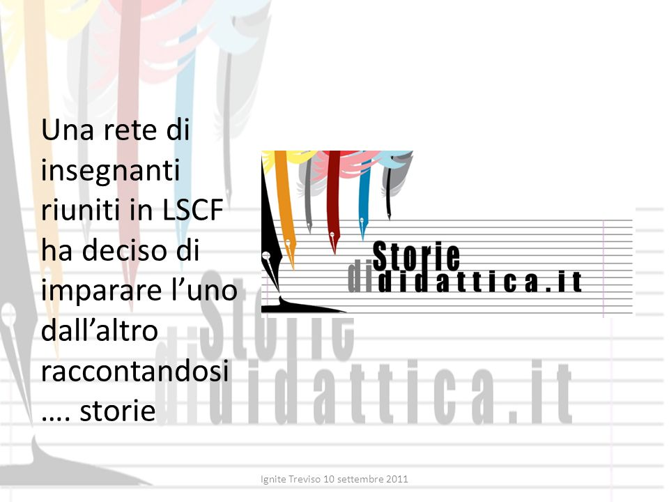 Una rete di insegnanti riuniti in LSCF ha deciso di imparare luno dallaltro raccontandosi …. storie Ignite Treviso 10 settembre 2011