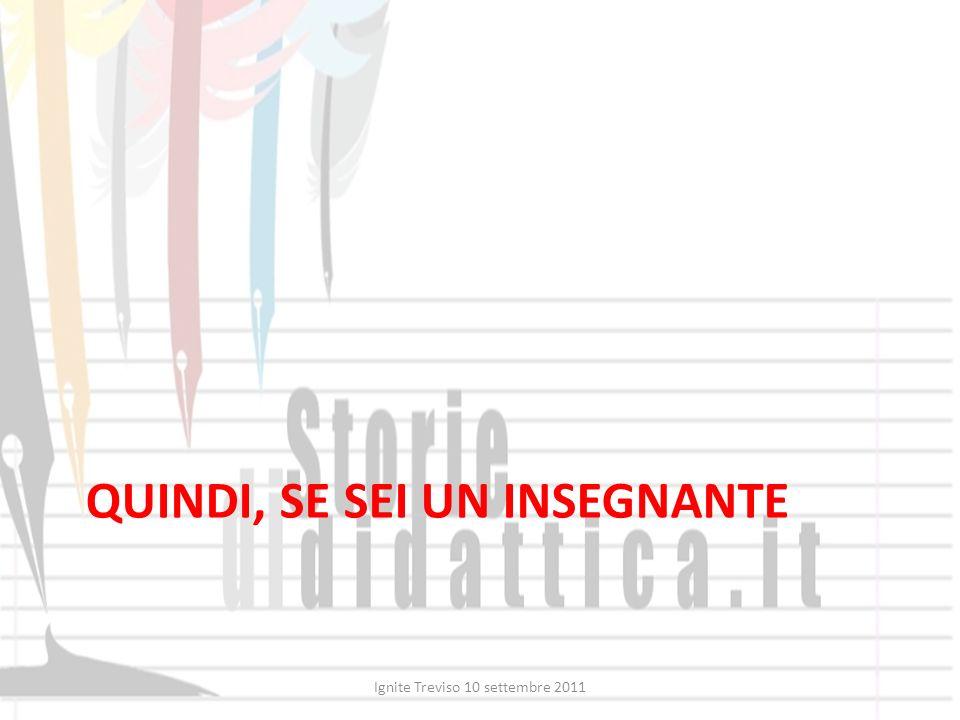 QUINDI, SE SEI UN INSEGNANTE Ignite Treviso 10 settembre 2011