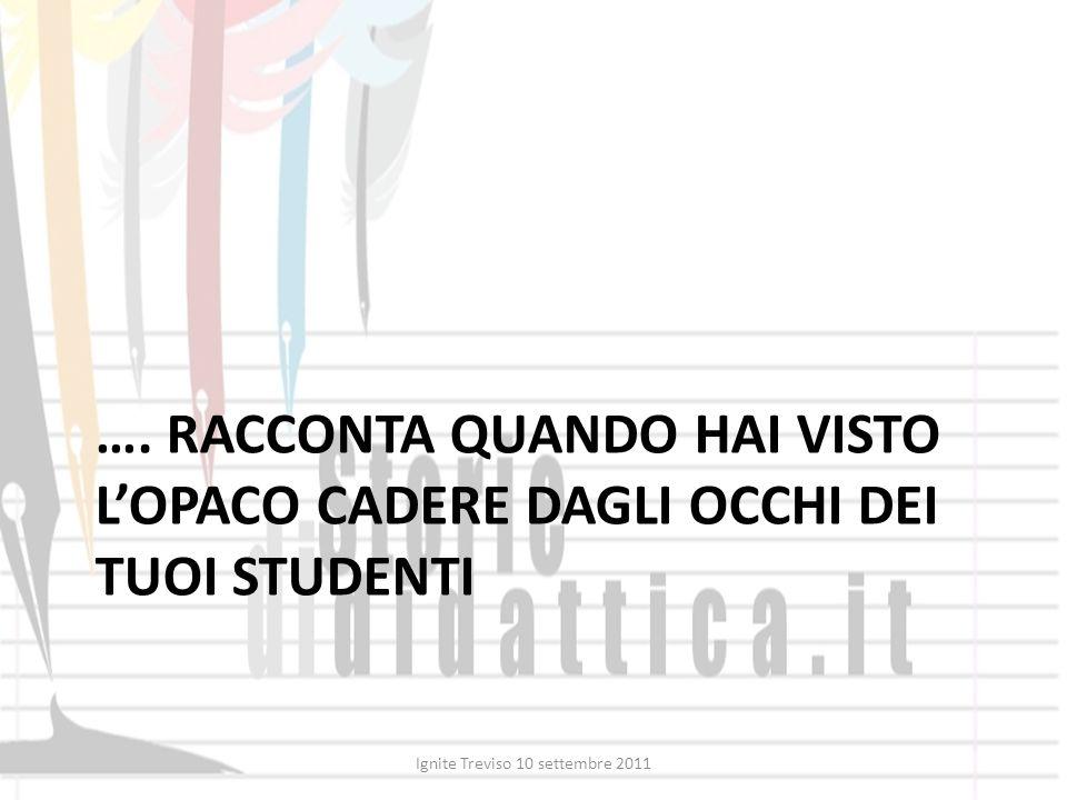 …. RACCONTA QUANDO HAI VISTO LOPACO CADERE DAGLI OCCHI DEI TUOI STUDENTI Ignite Treviso 10 settembre 2011