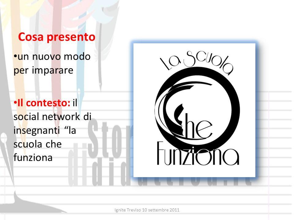 Cosa presento un nuovo modo per imparare Il contesto: il social network di insegnanti la scuola che funziona Ignite Treviso 10 settembre 2011