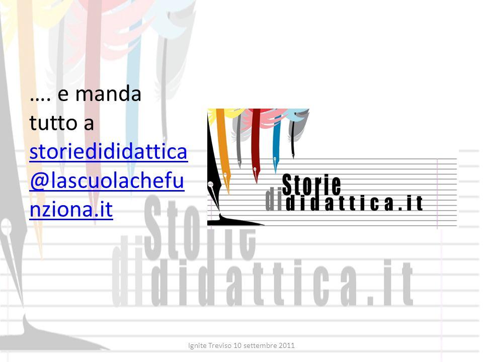 …. e manda tutto a storiedididattica @lascuolachefu nziona.it storiedididattica @lascuolachefu nziona.it Ignite Treviso 10 settembre 2011