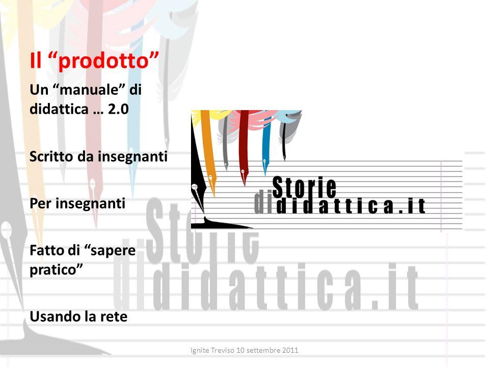 Il prodotto Un manuale di didattica … 2.0 Scritto da insegnanti Per insegnanti Fatto di sapere pratico Usando la rete Ignite Treviso 10 settembre 2011