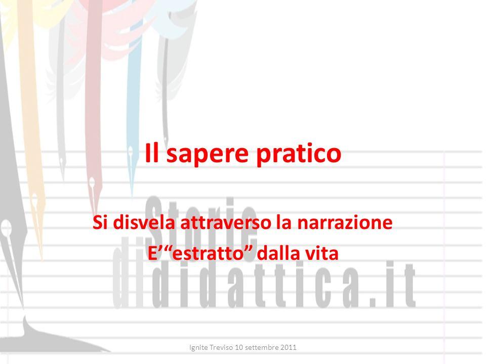 Il sapere pratico Si disvela attraverso la narrazione Eestratto dalla vita Ignite Treviso 10 settembre 2011