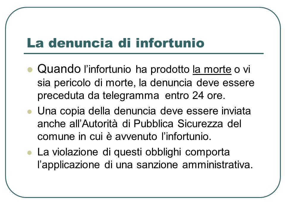La denuncia di infortunio Quando linfortunio ha prodotto la morte o vi sia pericolo di morte, la denuncia deve essere preceduta da telegramma entro 24