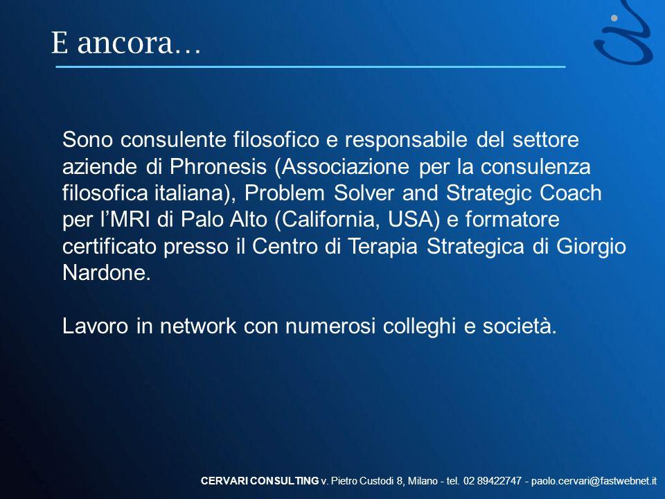 E ancora… CERVARI CONSULTING v. Pietro Custodi 8, Milano - tel. 02 89422747 - paolo.cervari@fastwebnet.it Sono consulente filosofico e responsabile de