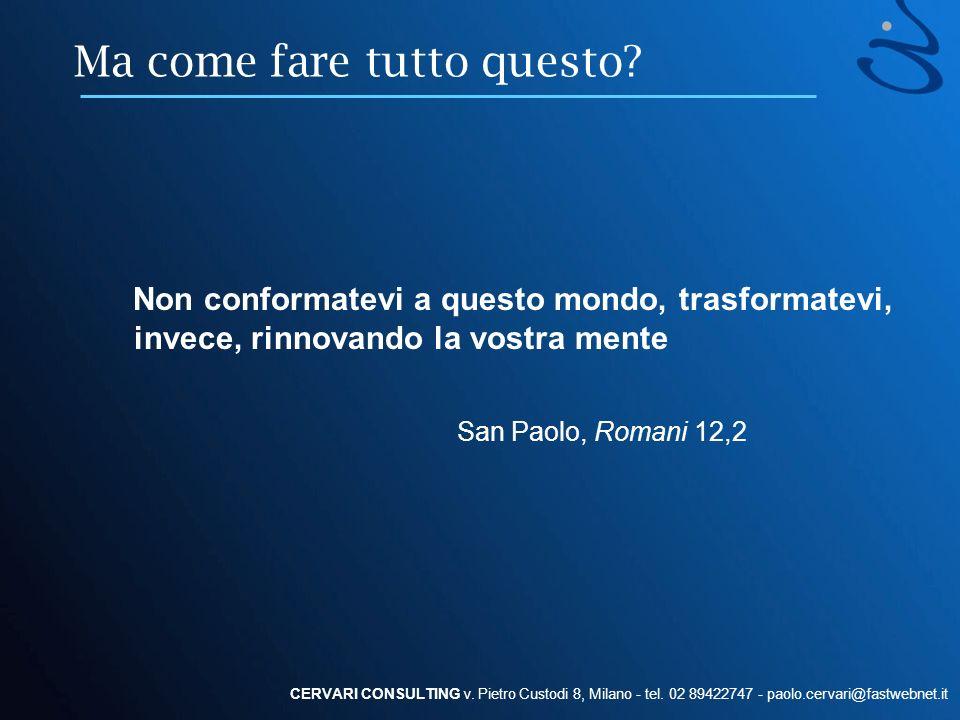 Ma come fare tutto questo? Non conformatevi a questo mondo, trasformatevi, invece, rinnovando la vostra mente San Paolo, Romani 12,2 CERVARI CONSULTIN