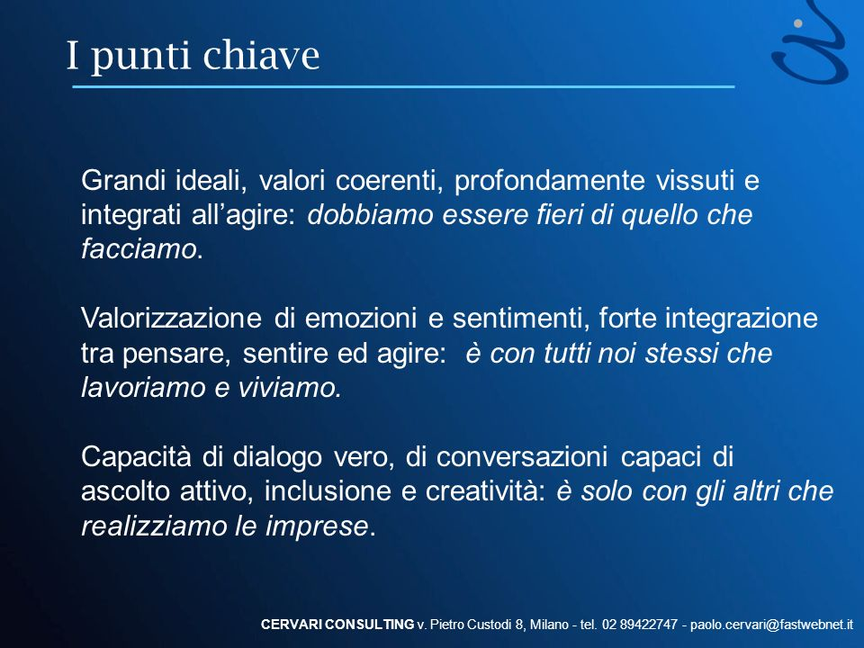 I punti chiave CERVARI CONSULTING v. Pietro Custodi 8, Milano - tel. 02 89422747 - paolo.cervari@fastwebnet.it Grandi ideali, valori coerenti, profond