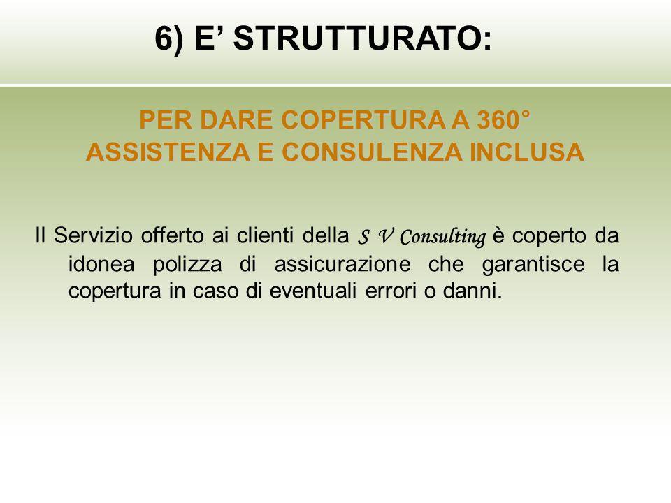 6) E STRUTTURATO: PER DARE COPERTURA A 360° ASSISTENZA E CONSULENZA INCLUSA Il Servizio offerto ai clienti della S V Consulting è coperto da idonea po