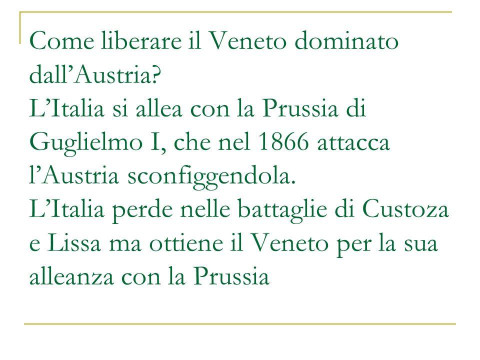 Come liberare il Veneto dominato dallAustria? LItalia si allea con la Prussia di Guglielmo I, che nel 1866 attacca lAustria sconfiggendola. LItalia pe
