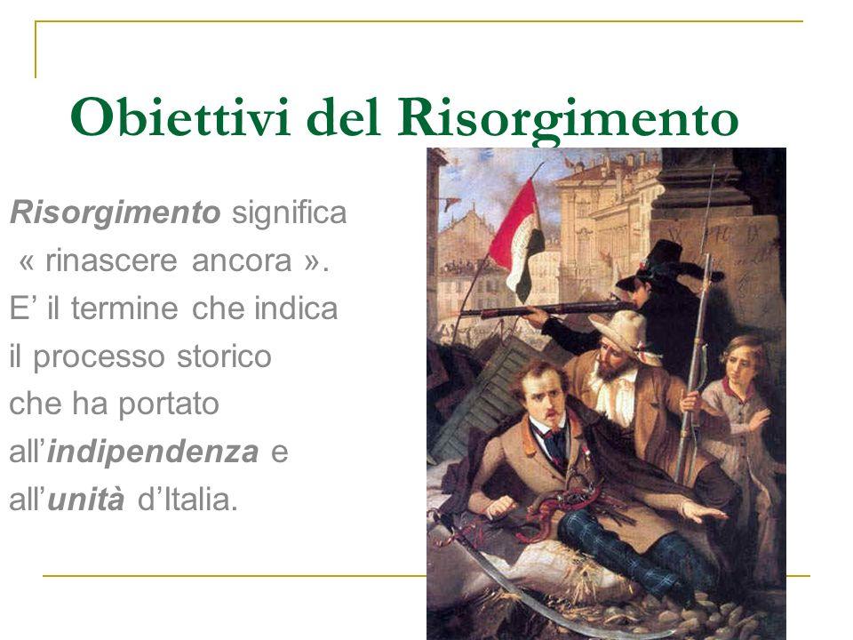 Obiettivi del Risorgimento Risorgimento significa « rinascere ancora ». E il termine che indica il processo storico che ha portato allindipendenza e a