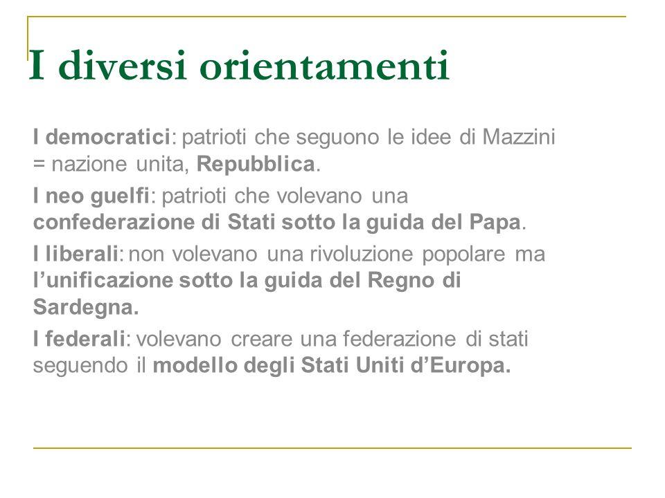 I diversi orientamenti I democratici: patrioti che seguono le idee di Mazzini = nazione unita, Repubblica. I neo guelfi: patrioti che volevano una con