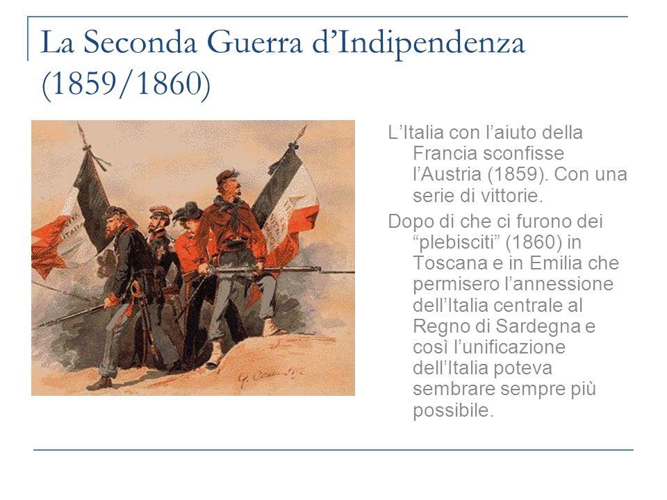 La Seconda Guerra dIndipendenza (1859/1860) LItalia con laiuto della Francia sconfisse lAustria (1859). Con una serie di vittorie. Dopo di che ci furo