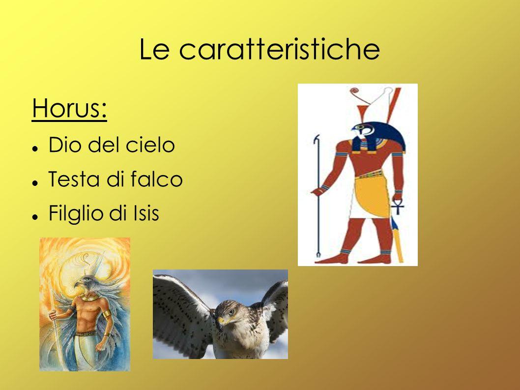 Le caratteristiche Horus: Dio del cielo Testa di falco Filglio di Isis