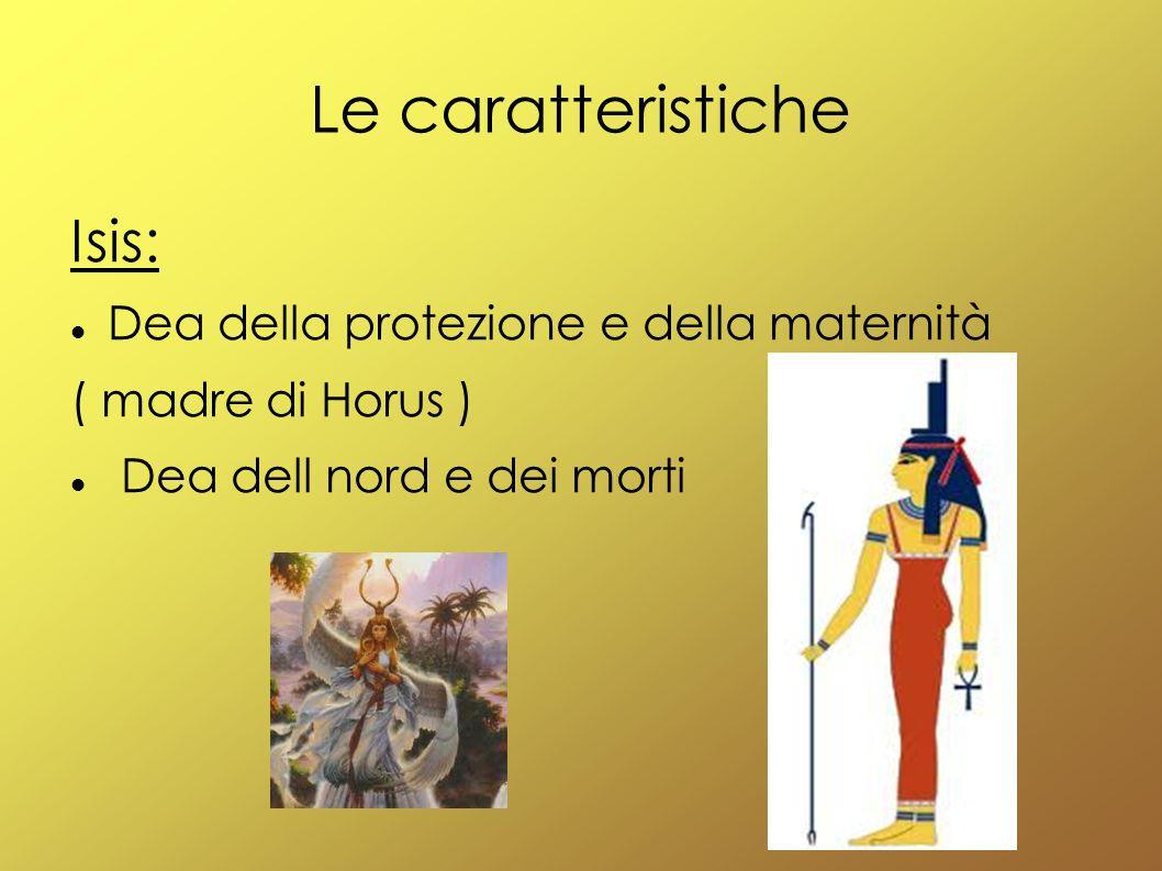 Le caratteristiche Isis: Dea della protezione e della maternità ( madre di Horus ) Dea dell nord e dei morti