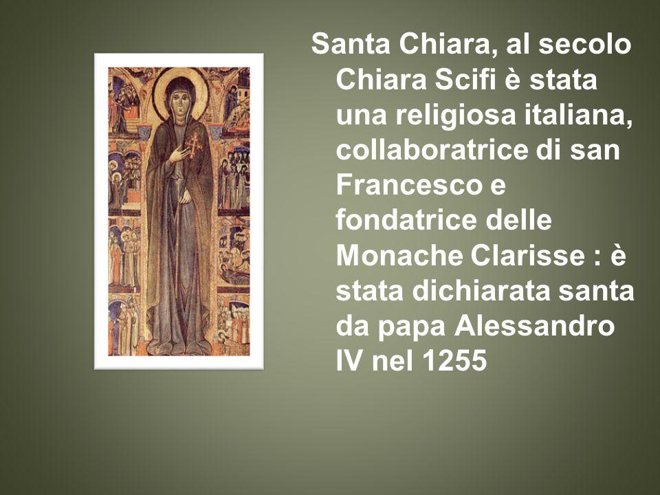 Santa Chiara, al secolo Chiara Scifi è stata una religiosa italiana, collaboratrice di san Francesco e fondatrice delle Monache Clarisse : è stata dichiarata santa da papa Alessandro IV nel 1255